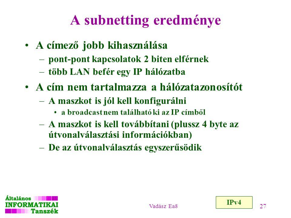 Vadász Ea8 27 A subnetting eredménye A címező jobb kihasználása –pont-pont kapcsolatok 2 biten elférnek –több LAN befér egy IP hálózatba A cím nem tar