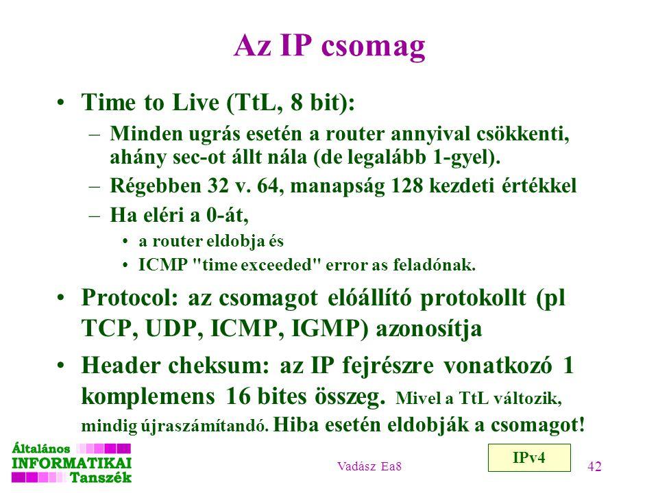 Vadász Ea8 42 Az IP csomag IPv4 Time to Live (TtL, 8 bit): –Minden ugrás esetén a router annyival csökkenti, ahány sec-ot állt nála (de legalább 1-gye