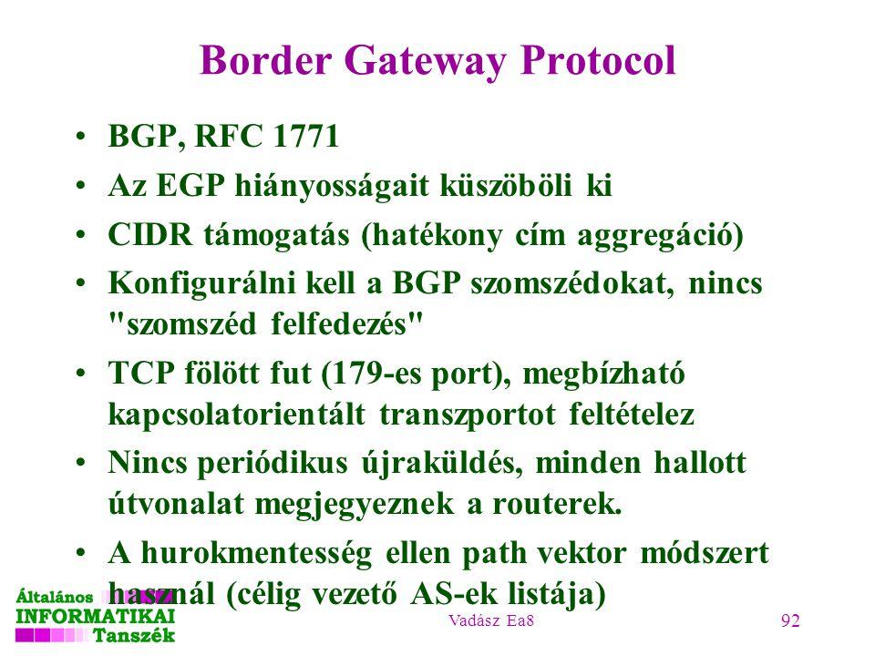 Vadász Ea8 92 Border Gateway Protocol BGP, RFC 1771 Az EGP hiányosságait küszöböli ki CIDR támogatás (hatékony cím aggregáció) Konfigurálni kell a BGP