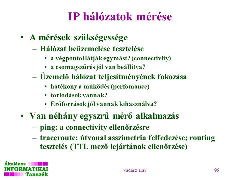 Vadász Ea8 98 IP hálózatok mérése A mérések szükségessége –Hálózat beüzemelése tesztelése a végpontol látják egymást? (connectivity) a csomagszűrés jó
