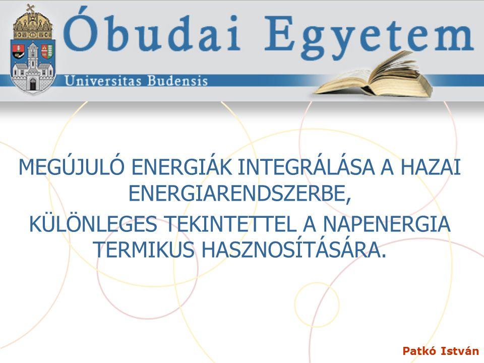 Patkó István MEGÚJULÓ ENERGIÁK INTEGRÁLÁSA A HAZAI ENERGIARENDSZERBE, KÜLÖNLEGES TEKINTETTEL A NAPENERGIA TERMIKUS HASZNOSÍTÁSÁRA.