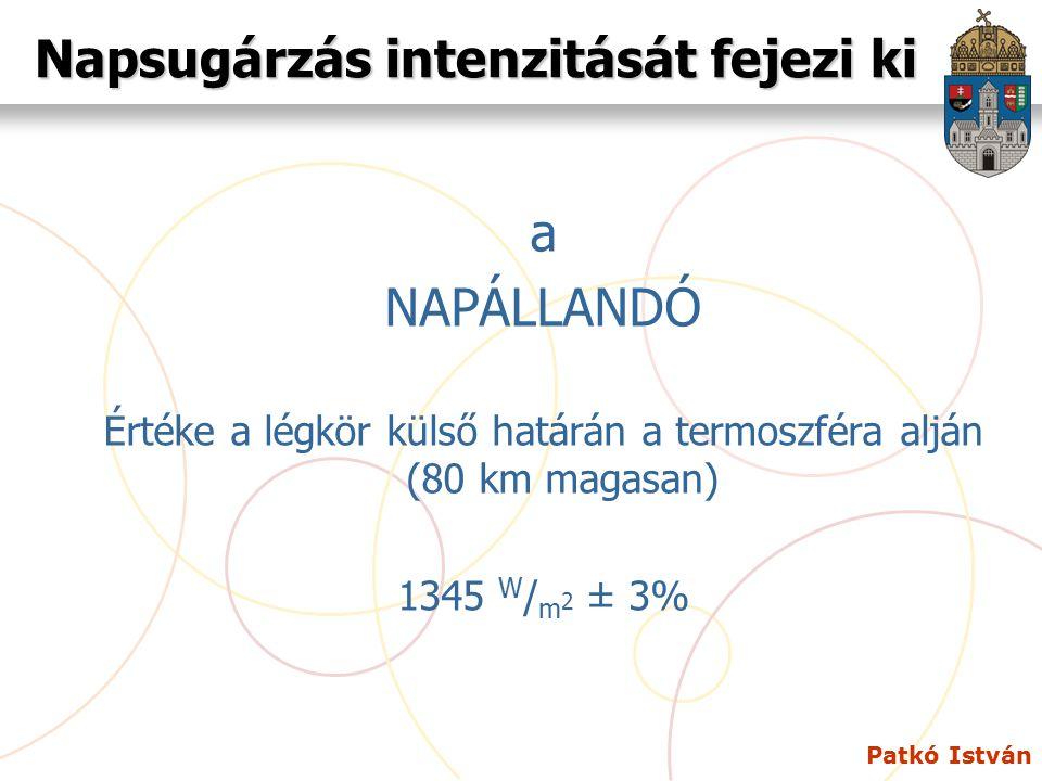 Patkó István Napsugárzás intenzitását fejezi ki a NAPÁLLANDÓ Értéke a légkör külső határán a termoszféra alján (80 km magasan) 1345 W / m 2 ± 3%