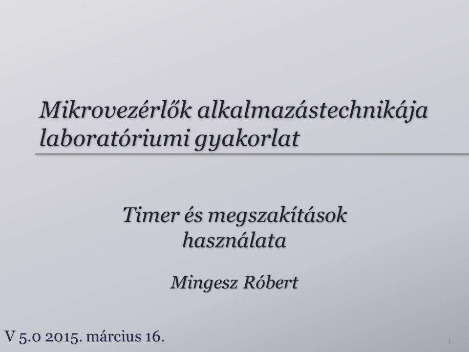 Mikrovezérlők alkalmazástechnikája laboratóriumi gyakorlat Timer és megszakítások használata Mingesz Róbert V 5.0 2015. március 16. 1