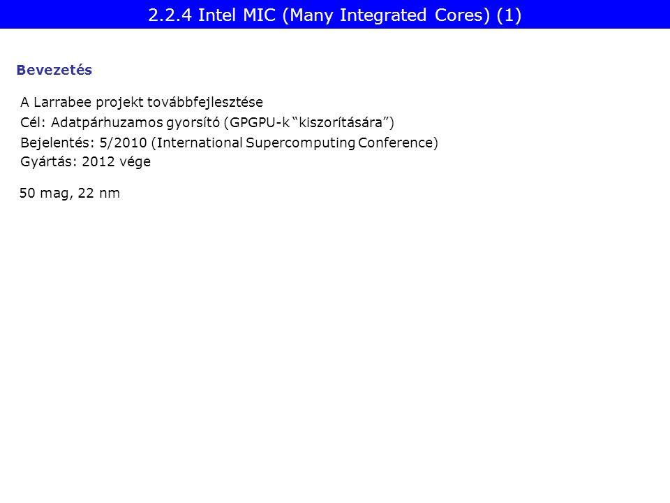 2.2.4 Intel MIC (Many Integrated Cores) (1) A Larrabee projekt továbbfejlesztése Cél: Adatpárhuzamos gyorsító (GPGPU-k kiszorítására ) Bejelentés: 5/2010 (International Supercomputing Conference) Gyártás: 2012 vége 50 mag, 22 nm Bevezetés