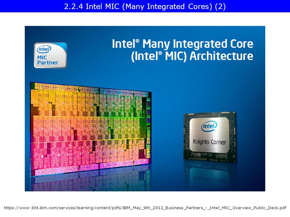https://www-304.ibm.com/services/learning/content/pdfs/IBM_May_9th_2012_Business_Partners_-_Intel_MIC_Overview_Public_Deck.pdf 2.2.4 Intel MIC (Many Integrated Cores) (2)
