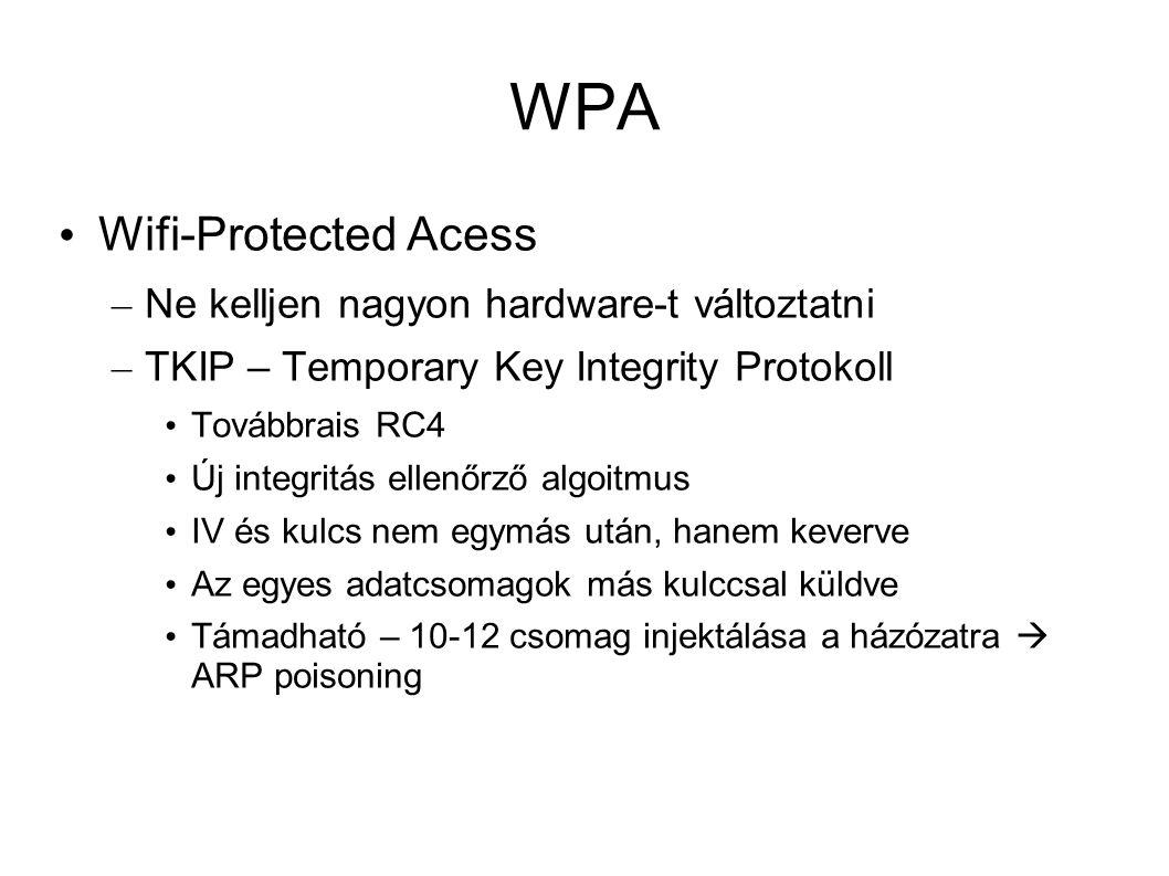 WPA Wifi-Protected Acess – Ne kelljen nagyon hardware-t változtatni – TKIP – Temporary Key Integrity Protokoll Továbbrais RC4 Új integritás ellenőrző algoitmus IV és kulcs nem egymás után, hanem keverve Az egyes adatcsomagok más kulccsal küldve Támadható – 10-12 csomag injektálása a házózatra  ARP poisoning
