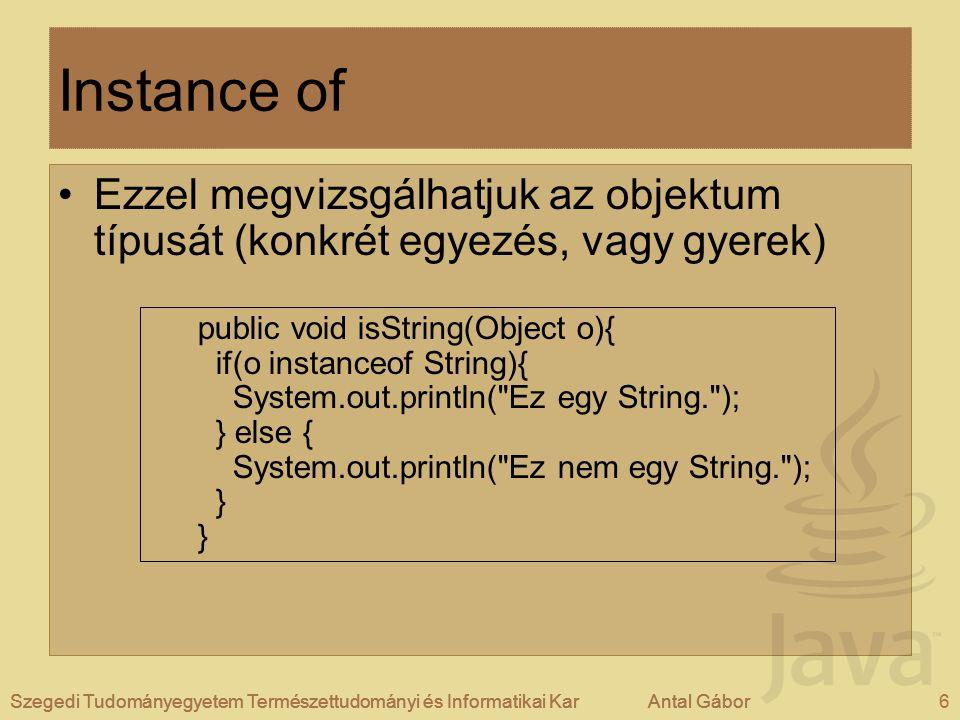 Szegedi Tudományegyetem Természettudományi és Informatikai KarAntal Gábor6Szegedi Tudományegyetem Természettudományi és Informatikai KarAntal Gábor Instance of Ezzel megvizsgálhatjuk az objektum típusát (konkrét egyezés, vagy gyerek) public void isString(Object o){ if(o instanceof String){ System.out.println( Ez egy String. ); } else { System.out.println( Ez nem egy String. ); }