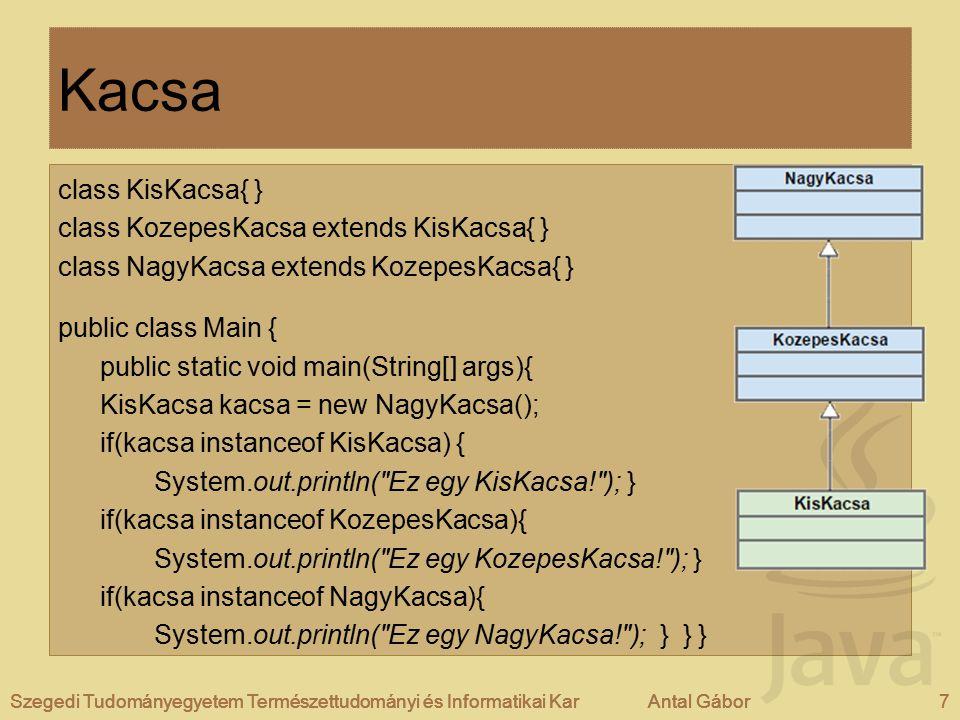 Szegedi Tudományegyetem Természettudományi és Informatikai KarAntal Gábor7Szegedi Tudományegyetem Természettudományi és Informatikai KarAntal Gábor Kacsa class KisKacsa{ } class KozepesKacsa extends KisKacsa{ } class NagyKacsa extends KozepesKacsa{ } public class Main { public static void main(String[] args){ KisKacsa kacsa = new NagyKacsa(); if(kacsa instanceof KisKacsa) { System.out.println( Ez egy KisKacsa! ); } if(kacsa instanceof KozepesKacsa){ System.out.println( Ez egy KozepesKacsa! ); } if(kacsa instanceof NagyKacsa){ System.out.println( Ez egy NagyKacsa! ); } } } Szegedi Tudományegyetem Természettudományi és Informatikai KarAntal Gábor7
