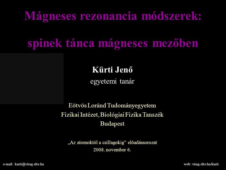 Mágneses rezonancia módszerek: spinek tánca mágneses mezőben Kürti Jenő egyetemi tanár Eötvös Loránd Tudományegyetem Fizikai Intézet, Biológiai Fizika