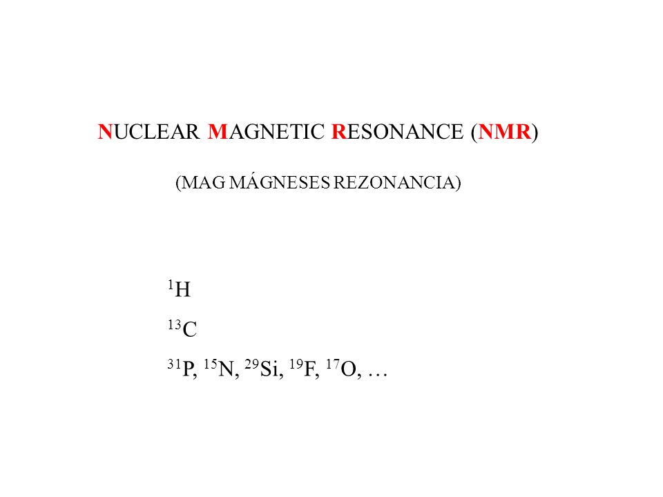 NUCLEAR MAGNETIC RESONANCE (NMR) (MAG MÁGNESES REZONANCIA) 1 H 13 C 31 P, 15 N, 29 Si, 19 F, 17 O, …