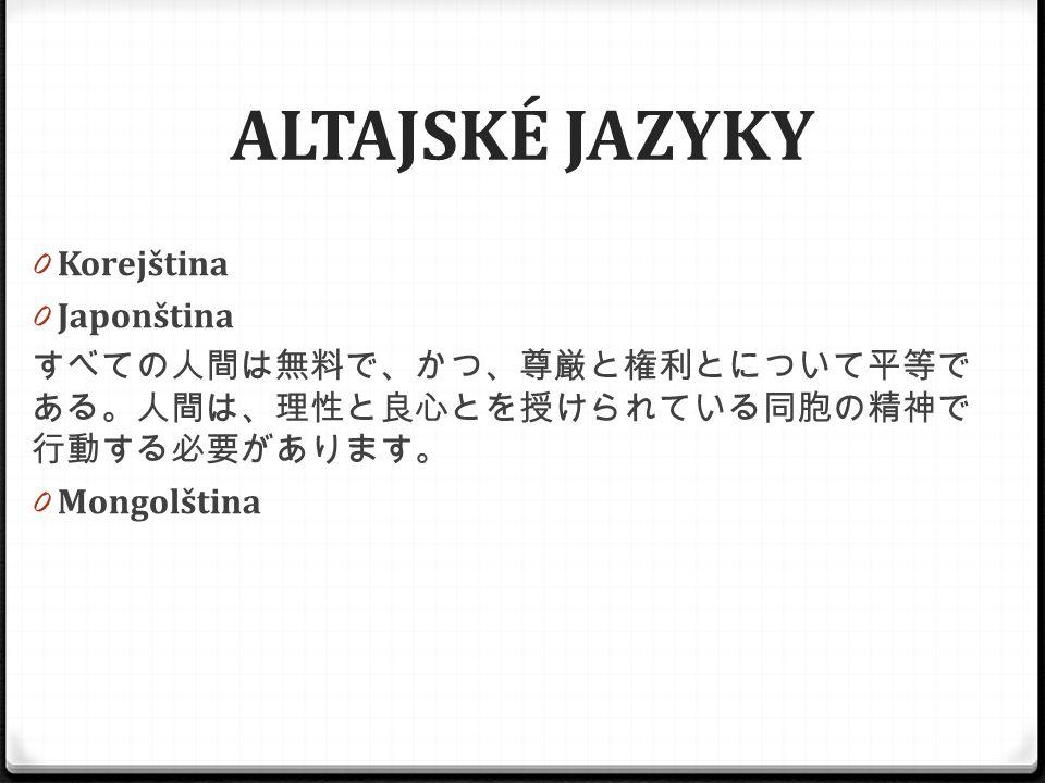 ALTAJSKÉ JAZYKY 0 Korejština 0 Japonština すべての人間は無料で、かつ、尊厳と権利とについて平等で ある。人間は、理性と良心とを授けられている同胞の精神で 行動する必要があります。 0 Mongolština