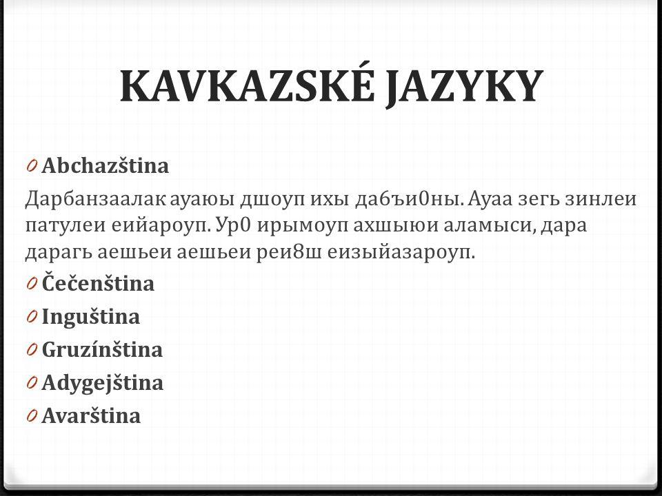 KAVKAZSKÉ JAZYKY 0 Abchazština Дарбанзаалак ауаюы дшоуп ихы да6ъи0ны. Ауаа зегь зинлеи патулеи еийароуп. Ур0 ирымоуп ахшыюи аламыси, дара дарагь аешье