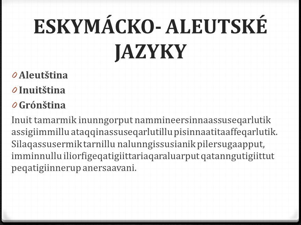 ESKYMÁCKO- ALEUTSKÉ JAZYKY 0 Aleutština 0 Inuitština 0 Grónština Inuit tamarmik inunngorput nammineersinnaassuseqarlutik assigiimmillu ataqqinassuseqa