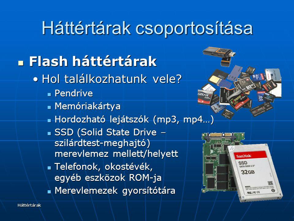 Háttértárak Háttértárak csoportosítása Flash háttértárak Flash háttértárak Jellemzői:Jellemzői: Gyors Gyors Kis helyen nagy tárolókapacitás (microSD: 128 GB 1,5 cm ²-en) Kis helyen nagy tárolókapacitás (microSD: 128 GB 1,5 cm ²-en) Nincs benne mozgó alkatrész → strapabíró Nincs benne mozgó alkatrész → strapabíró Egyre megfizethetőbb Egyre megfizethetőbb Egyre nagyobb tárolókapacitás Egyre nagyobb tárolókapacitás