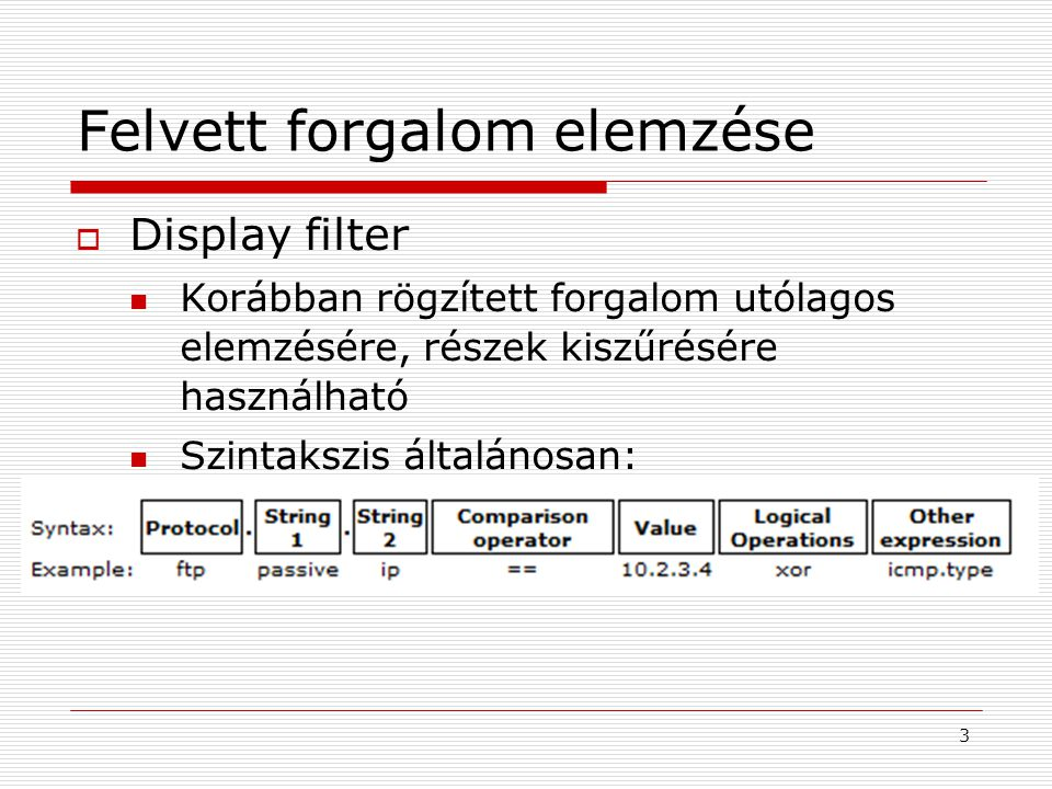 Felvett forgalom elemzése  Display filter Korábban rögzített forgalom utólagos elemzésére, részek kiszűrésére használható Szintakszis általánosan: 3