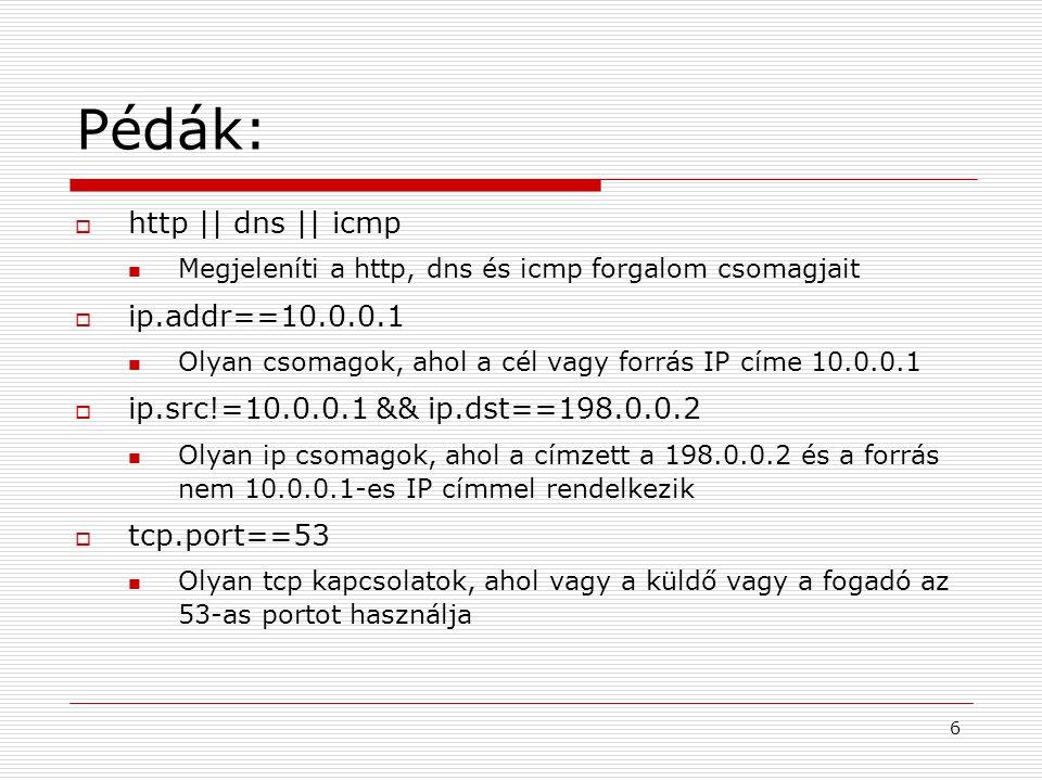 Pédák:  http || dns || icmp Megjeleníti a http, dns és icmp forgalom csomagjait  ip.addr==10.0.0.1 Olyan csomagok, ahol a cél vagy forrás IP címe 10.0.0.1  ip.src!=10.0.0.1 && ip.dst==198.0.0.2 Olyan ip csomagok, ahol a címzett a 198.0.0.2 és a forrás nem 10.0.0.1-es IP címmel rendelkezik  tcp.port==53 Olyan tcp kapcsolatok, ahol vagy a küldő vagy a fogadó az 53-as portot használja 6