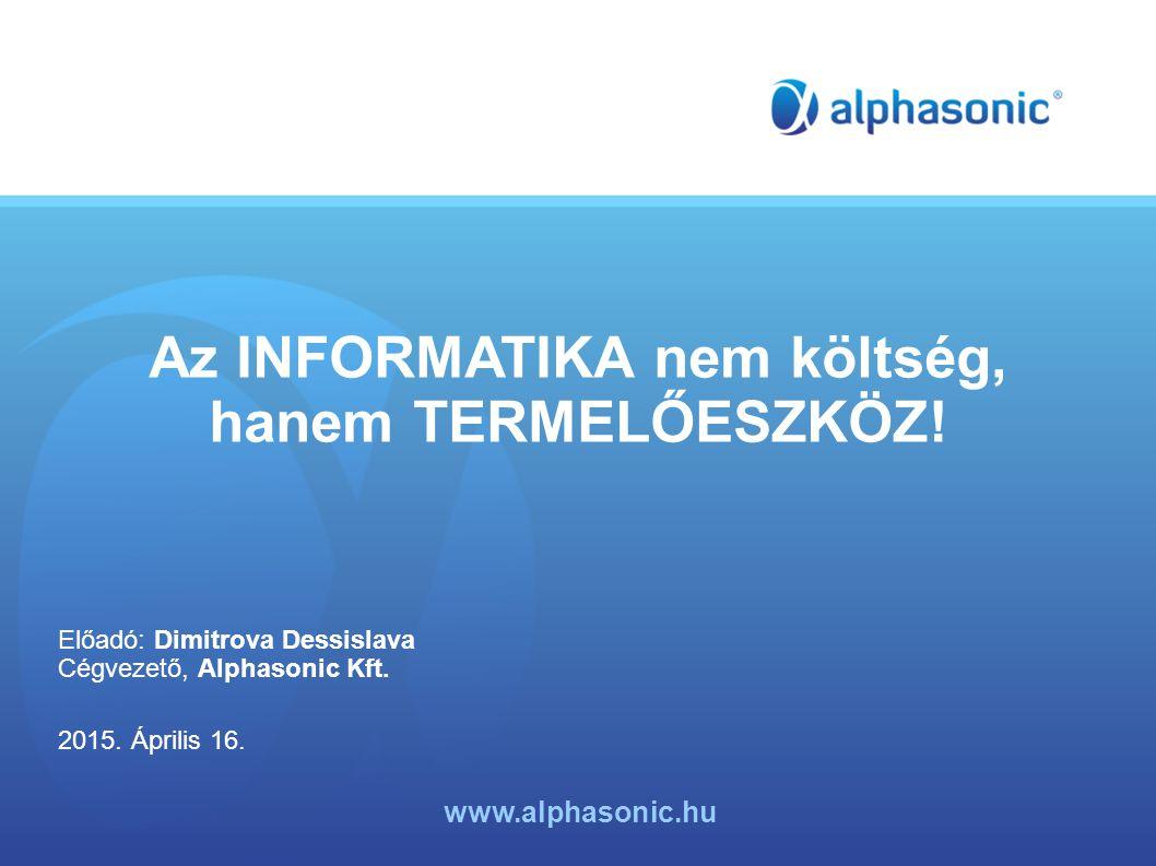 Az INFORMATIKA nem költség, hanem TERMELŐESZKÖZ! Előadó: Dimitrova Dessislava Cégvezető, Alphasonic Kft. 2015. Április 16. www.alphasonic.hu