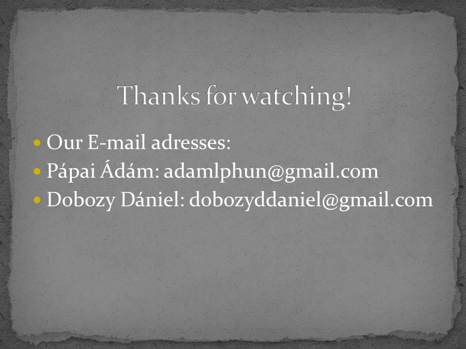 Our E-mail adresses: Pápai Ádám: adamlphun@gmail.com Dobozy Dániel: dobozyddaniel@gmail.com