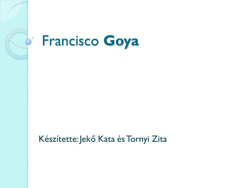 Francisco Goya Készítette: Jekő Kata és Tornyi Zita
