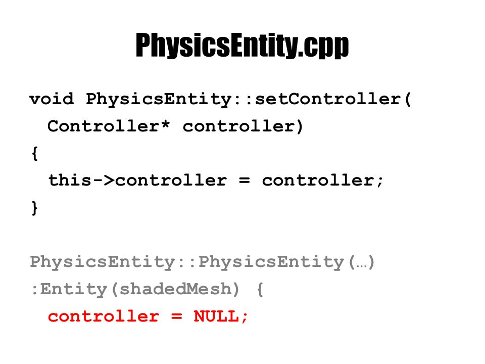 PhysicsEntity.cpp void PhysicsEntity::setController( Controller* controller) { this->controller = controller; } PhysicsEntity::PhysicsEntity(…) :Entit