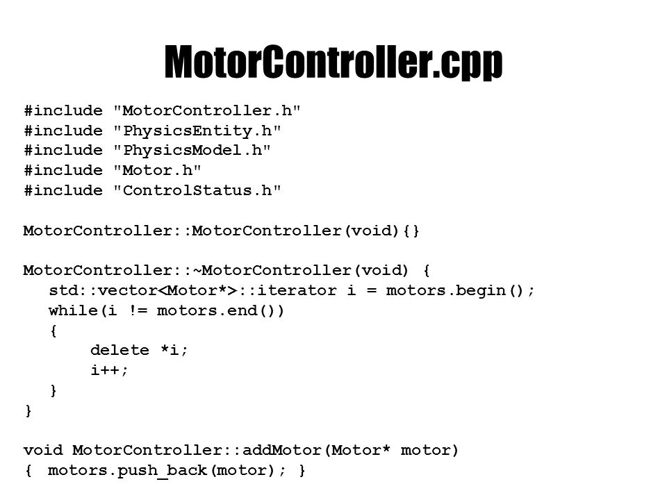 MotorController.cpp #include MotorController.h #include PhysicsEntity.h #include PhysicsModel.h #include Motor.h #include ControlStatus.h MotorController::MotorController(void){} MotorController::~MotorController(void) { std::vector ::iterator i = motors.begin(); while(i != motors.end()) { delete *i; i++; } void MotorController::addMotor(Motor* motor) {motors.push_back(motor); }