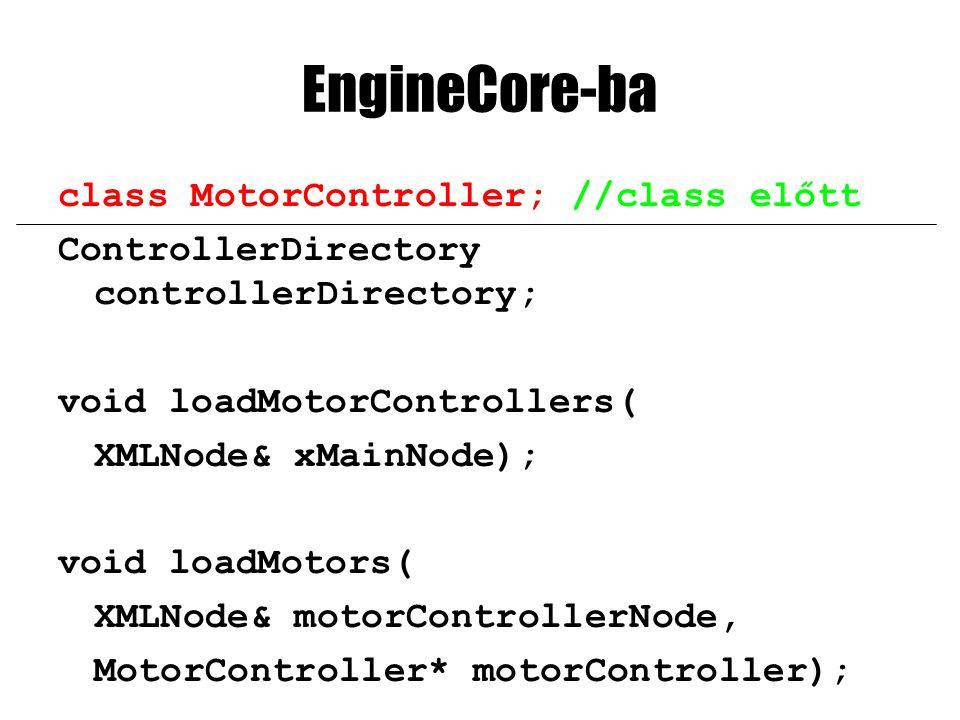 EngineCore-ba class MotorController; //class előtt ControllerDirectory controllerDirectory; void loadMotorControllers( XMLNode& xMainNode); void loadM