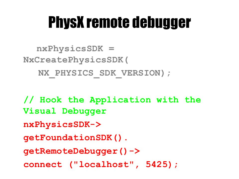 PhysX remote debugger nxPhysicsSDK = NxCreatePhysicsSDK( NX_PHYSICS_SDK_VERSION); // Hook the Application with the Visual Debugger nxPhysicsSDK-> getFoundationSDK().