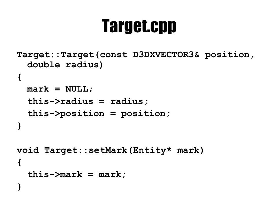 Target.cpp Target::Target(const D3DXVECTOR3& position, double radius) { mark = NULL; this->radius = radius; this->position = position; } void Target::