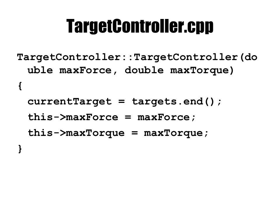 TargetController.cpp TargetController::TargetController(do uble maxForce, double maxTorque) { currentTarget = targets.end(); this->maxForce = maxForce