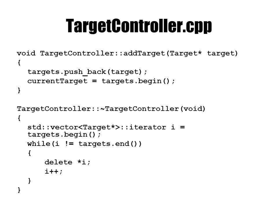 TargetController.cpp void TargetController::addTarget(Target* target) { targets.push_back(target); currentTarget = targets.begin(); } TargetController::~TargetController(void) { std::vector ::iterator i = targets.begin(); while(i != targets.end()) { delete *i; i++; }