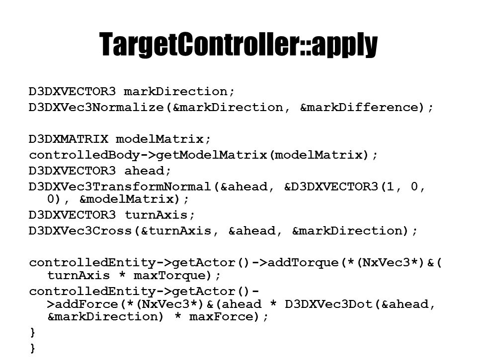 TargetController::apply D3DXVECTOR3 markDirection; D3DXVec3Normalize(&markDirection, &markDifference); D3DXMATRIX modelMatrix; controlledBody->getModelMatrix(modelMatrix); D3DXVECTOR3 ahead; D3DXVec3TransformNormal(&ahead, &D3DXVECTOR3(1, 0, 0), &modelMatrix); D3DXVECTOR3 turnAxis; D3DXVec3Cross(&turnAxis, &ahead, &markDirection); controlledEntity->getActor()->addTorque(*(NxVec3*)&( turnAxis * maxTorque); controlledEntity->getActor()- >addForce(*(NxVec3*)&(ahead * D3DXVec3Dot(&ahead, &markDirection) * maxForce); }