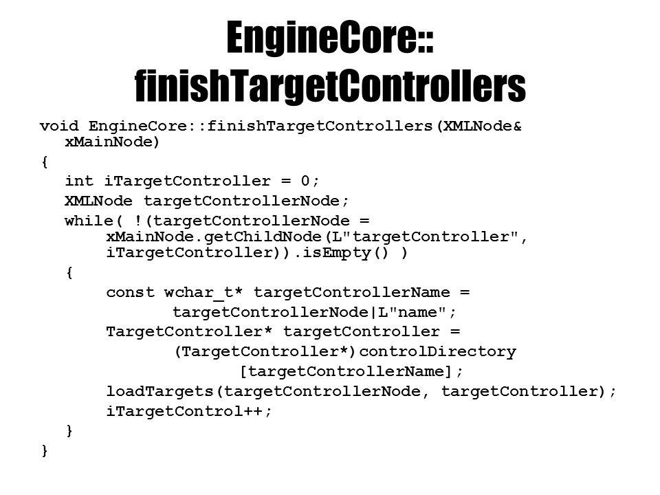 EngineCore:: finishTargetControllers void EngineCore::finishTargetControllers(XMLNode& xMainNode) { int iTargetController = 0; XMLNode targetControllerNode; while( !(targetControllerNode = xMainNode.getChildNode(L targetController , iTargetController)).isEmpty() ) { const wchar_t* targetControllerName = targetControllerNode|L name ; TargetController* targetController = (TargetController*)controlDirectory [targetControllerName]; loadTargets(targetControllerNode, targetController); iTargetControl++; }
