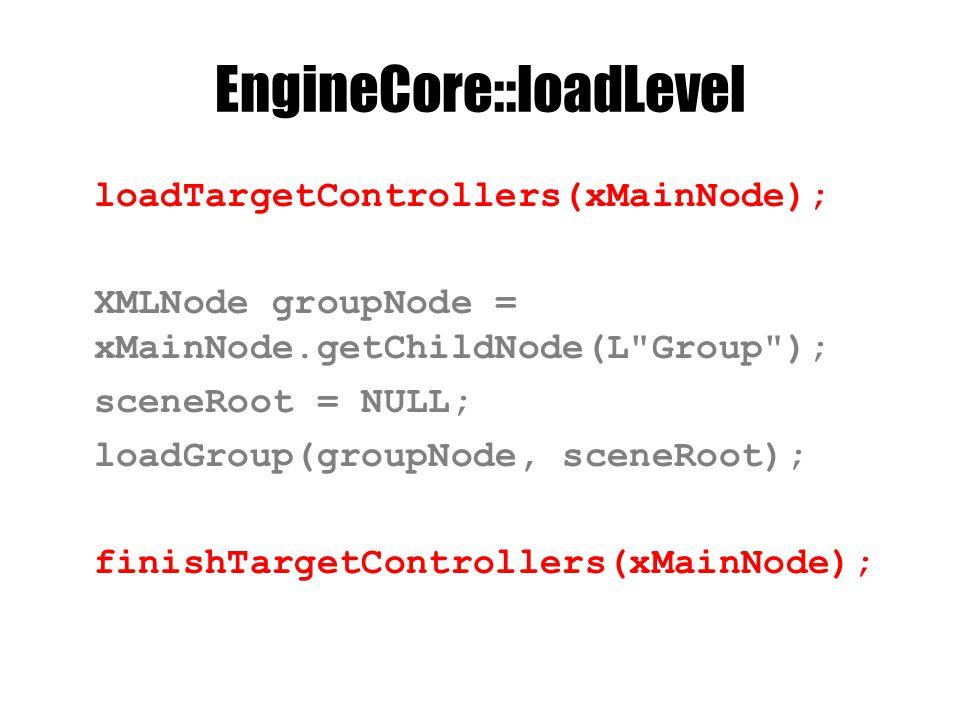 EngineCore::loadLevel loadTargetControllers(xMainNode); XMLNode groupNode = xMainNode.getChildNode(L Group ); sceneRoot = NULL; loadGroup(groupNode, sceneRoot); finishTargetControllers(xMainNode);