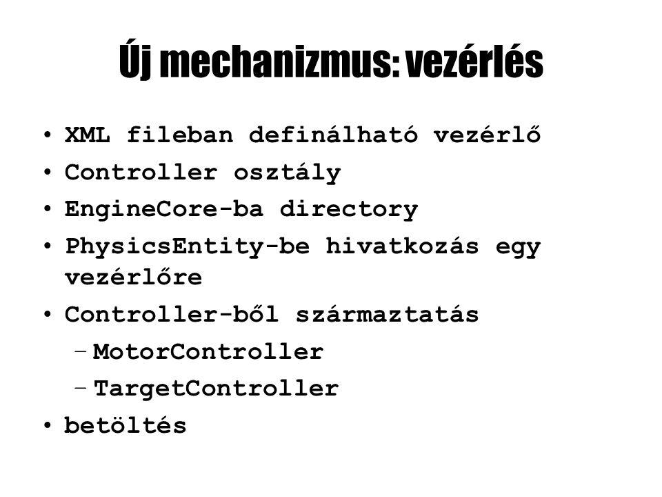 Új mechanizmus: vezérlés XML fileban definálható vezérlő Controller osztály EngineCore-ba directory PhysicsEntity-be hivatkozás egy vezérlőre Controller-ből származtatás –MotorController –TargetController betöltés