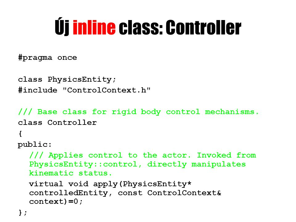 Új inline class: Controller #pragma once class PhysicsEntity; #include ControlContext.h /// Base class for rigid body control mechanisms.