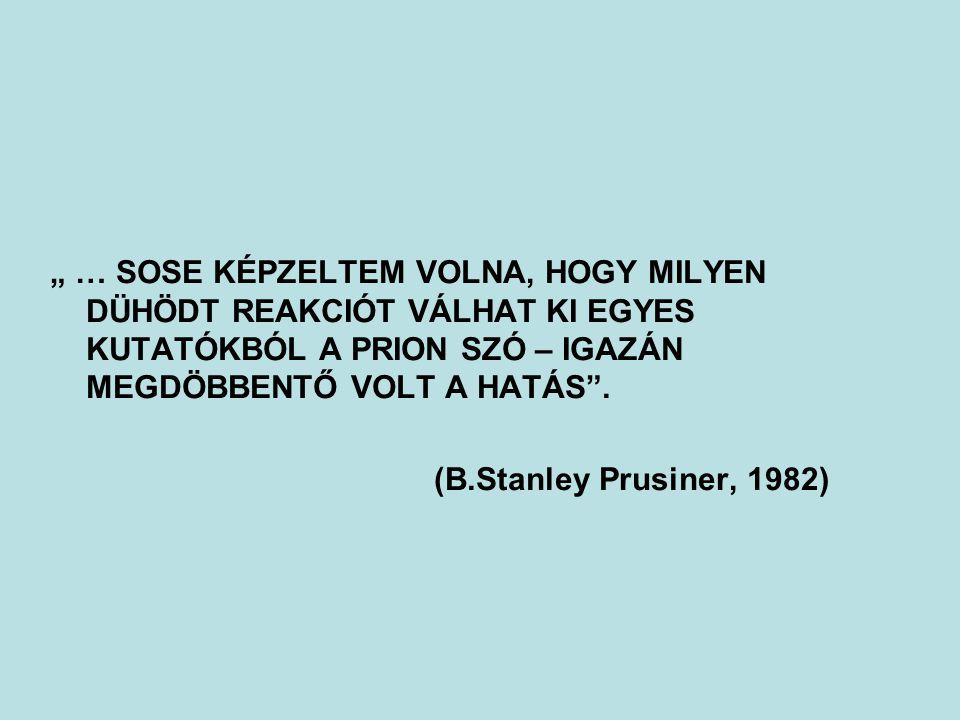 """"""" … SOSE KÉPZELTEM VOLNA, HOGY MILYEN DÜHÖDT REAKCIÓT VÁLHAT KI EGYES KUTATÓKBÓL A PRION SZÓ – IGAZÁN MEGDÖBBENTŐ VOLT A HATÁS"""". (B.Stanley Prusiner,"""