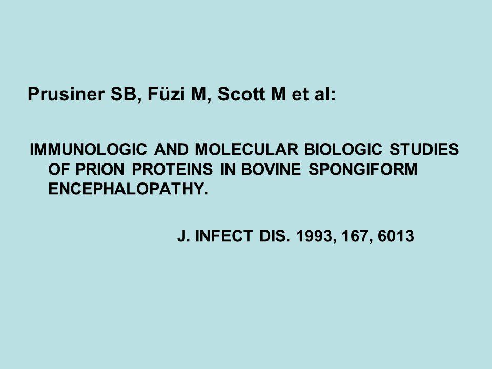 Prusiner SB, Füzi M, Scott M et al: IMMUNOLOGIC AND MOLECULAR BIOLOGIC STUDIES OF PRION PROTEINS IN BOVINE SPONGIFORM ENCEPHALOPATHY. J. INFECT DIS. 1