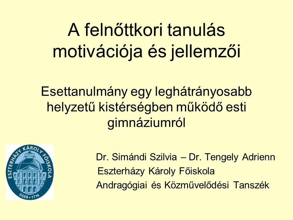A felnőttkori tanulás motivációja és jellemzői Esettanulmány egy leghátrányosabb helyzetű kistérségben működő esti gimnáziumról Dr. Simándi Szilvia –