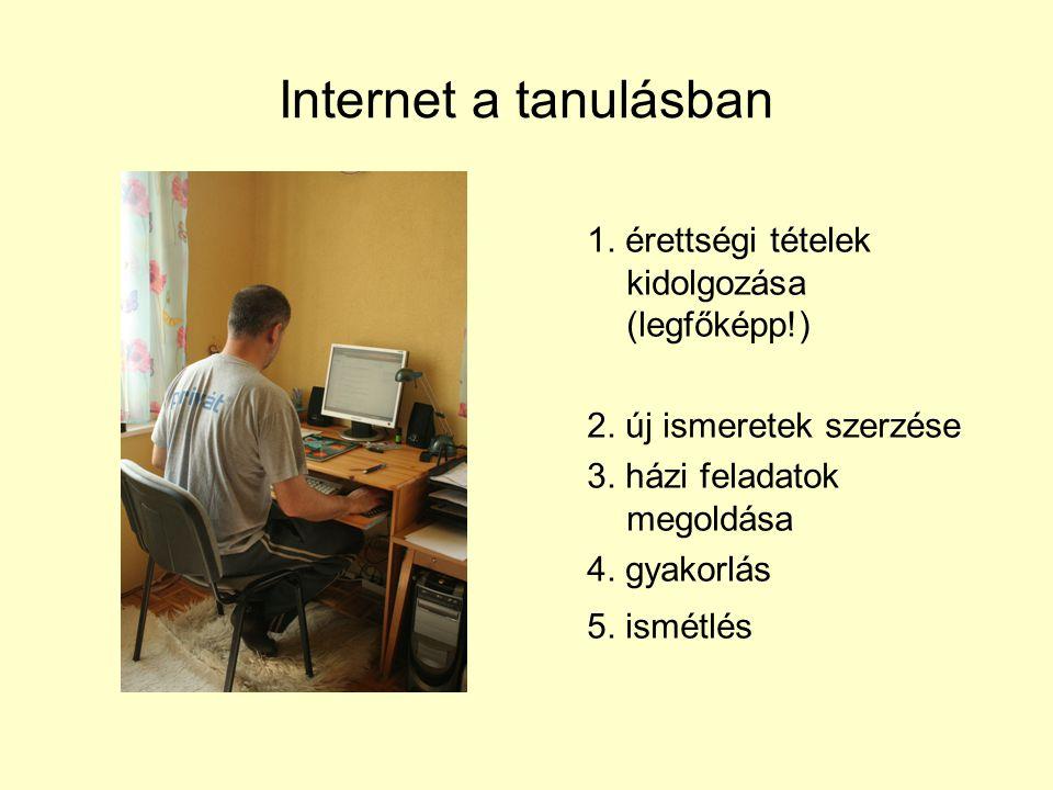 Internet a tanulásban 1. érettségi tételek kidolgozása (legfőképp!) 2. új ismeretek szerzése 3. házi feladatok megoldása 4. gyakorlás 5. ismétlés