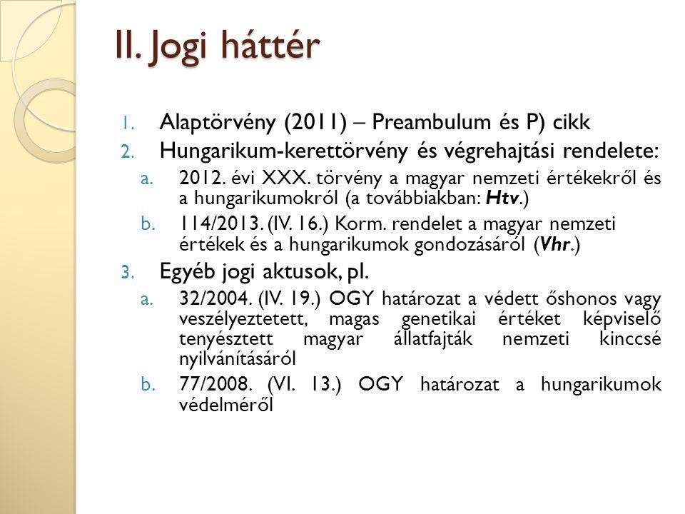 II. Jogi háttér 1. Alaptörvény (2011) – Preambulum és P) cikk 2. Hungarikum-kerettörvény és végrehajtási rendelete: a.2012. évi XXX. törvény a magyar