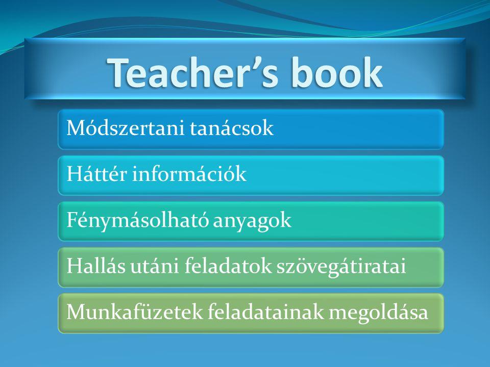 Teacher's book Módszertani tanácsokHáttér információkFénymásolható anyagokHallás utáni feladatok szövegátirataiMunkafüzetek feladatainak megoldása