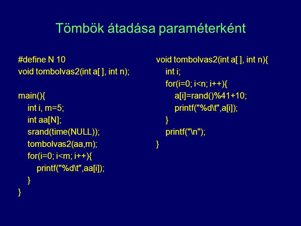 Tömbök átadása paraméterként #define N 10 void tombolvas2(int a[ ], int n); main(){ int i, m=5; int aa[N]; srand(time(NULL)); tombolvas2(aa,m); for(i=