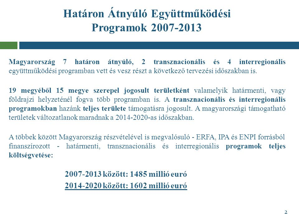Határon Átnyúló Együttműködési Programok 2007-2013 Magyarország 7 határon átnyúló, 2 transznacionális és 4 interregionális együttműködési programban v