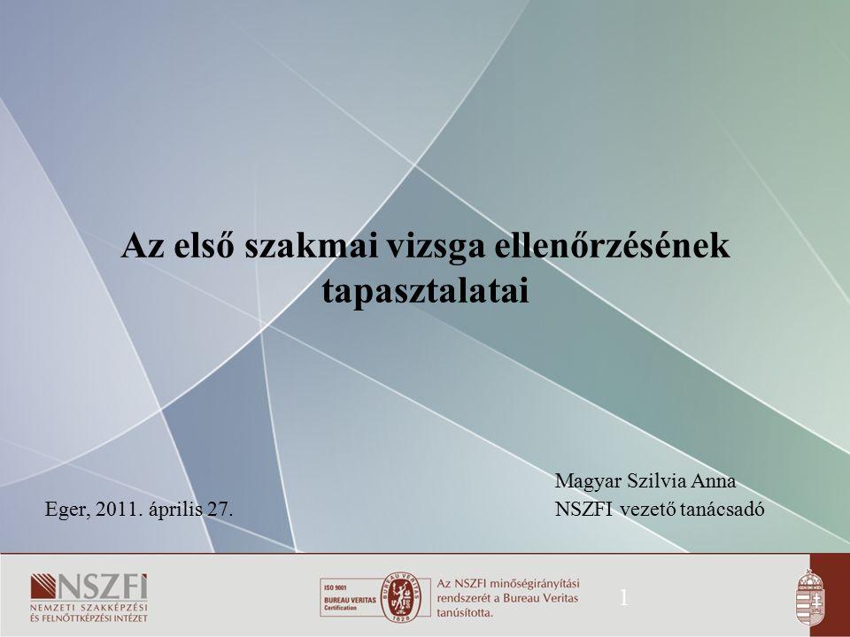 1 Az első szakmai vizsga ellenőrzésének tapasztalatai Magyar Szilvia Anna Eger, 2011. április 27. NSZFI vezető tanácsadó