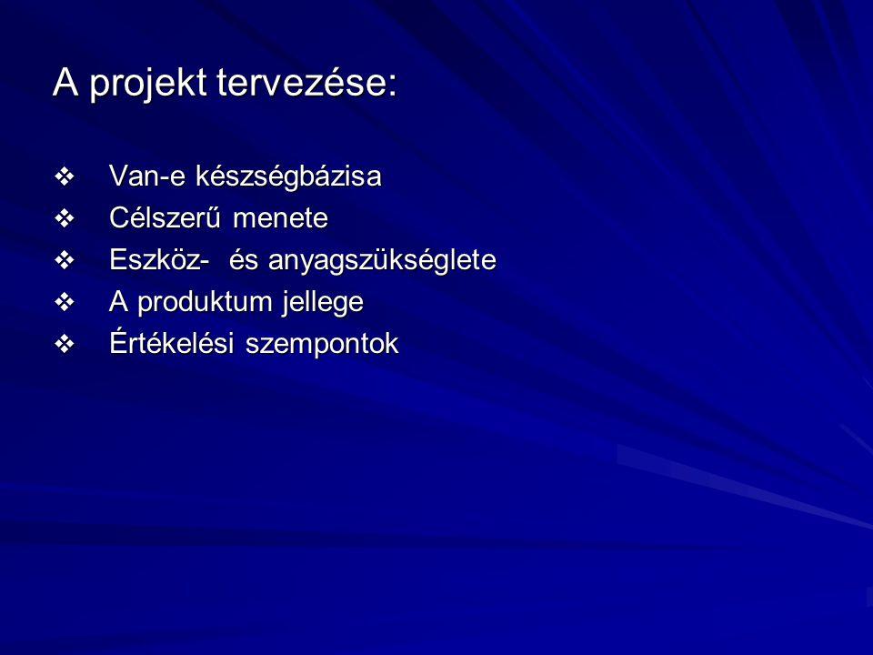 A projekt tervezése:  Van-e készségbázisa  Célszerű menete  Eszköz- és anyagszükséglete  A produktum jellege  Értékelési szempontok