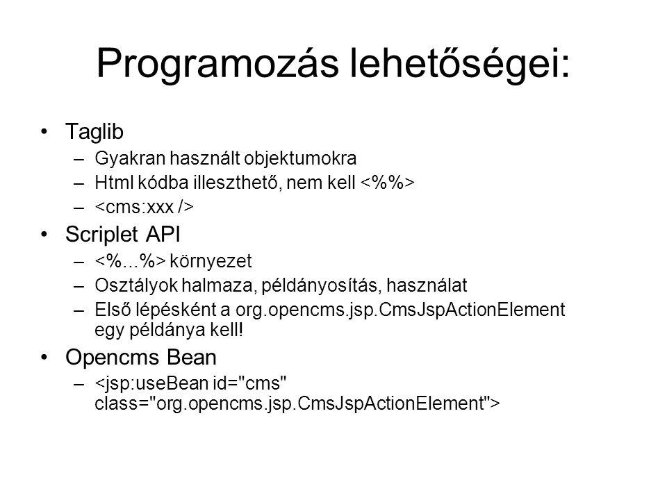 Programozás lehetőségei: Taglib –Gyakran használt objektumokra –Html kódba illeszthető, nem kell – Scriplet API – környezet –Osztályok halmaza, példányosítás, használat –Első lépésként a org.opencms.jsp.CmsJspActionElement egy példánya kell.