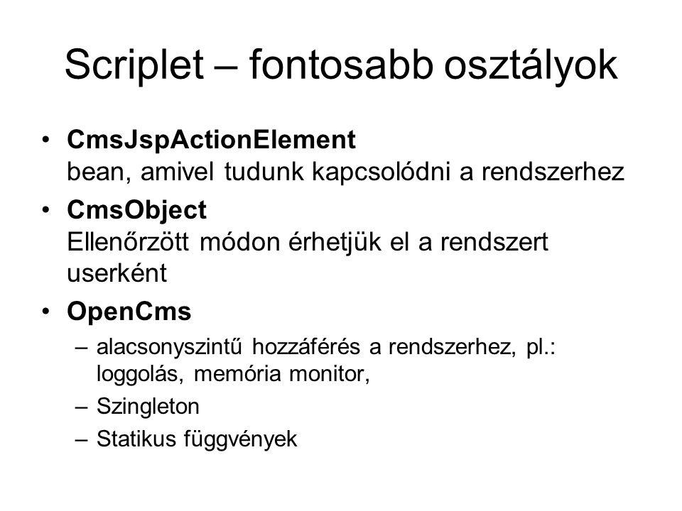 Scriplet – fontosabb osztályok CmsJspActionElement bean, amivel tudunk kapcsolódni a rendszerhez CmsObject Ellenőrzött módon érhetjük el a rendszert userként OpenCms –alacsonyszintű hozzáférés a rendszerhez, pl.: loggolás, memória monitor, –Szingleton –Statikus függvények