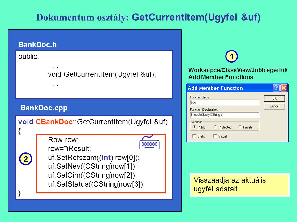 Dokumentum osztály: GetCurrentItem(Ugyfel &uf) void CBankDoc::GetCurrentItem(Ugyfel &uf) { Row row; row=*iResult; uf.SetRefszam((int) row[0]); uf.SetNev((CString)row[1]); uf.SetCim((CString)row[2]); uf.SetStatus((CString)row[3]); } Visszaadja az aktuális ügyfél adatait.