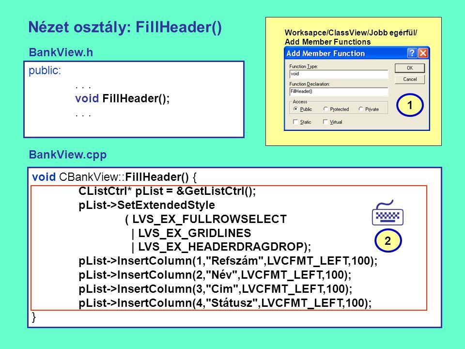 Nézet osztály: FillHeader() void CBankView::FillHeader() { CListCtrl* pList = &GetListCtrl(); pList->SetExtendedStyle ( LVS_EX_FULLROWSELECT | LVS_EX_GRIDLINES | LVS_EX_HEADERDRAGDROP); pList->InsertColumn(1, Refszám ,LVCFMT_LEFT,100); pList->InsertColumn(2, Név ,LVCFMT_LEFT,100); pList->InsertColumn(3, Cim ,LVCFMT_LEFT,100); pList->InsertColumn(4, Státusz ,LVCFMT_LEFT,100); } public:...