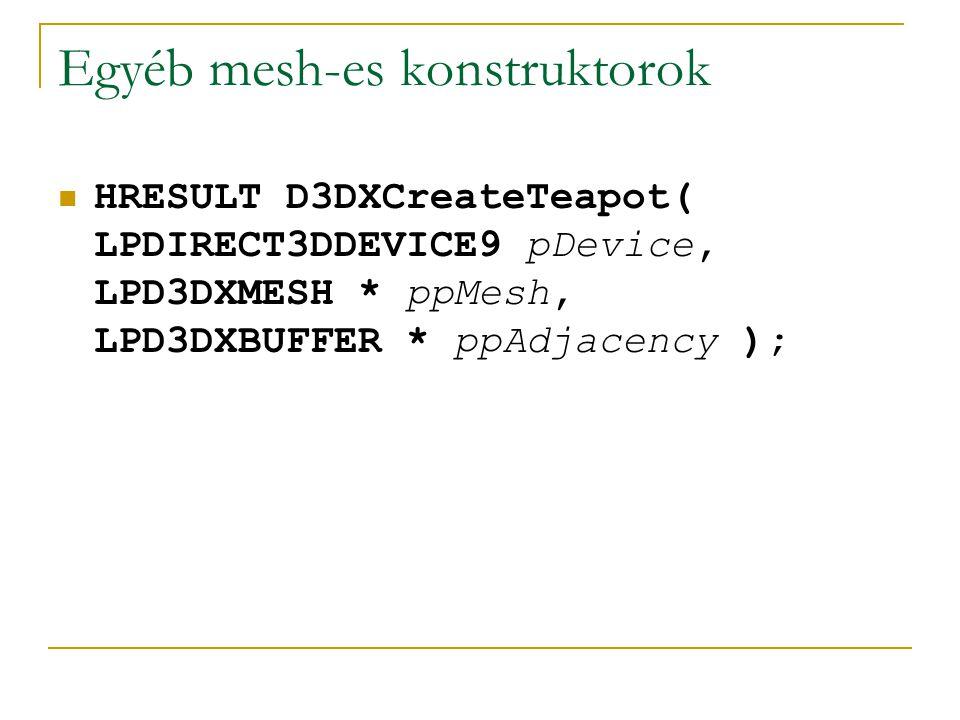 Egyéb mesh-es konstruktorok HRESULT D3DXCreateTeapot( LPDIRECT3DDEVICE9 pDevice, LPD3DXMESH * ppMesh, LPD3DXBUFFER * ppAdjacency );